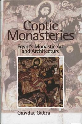 Coptic Monasteries Art and Architecture of Early Christian Egypt by Gawdat Gabra
