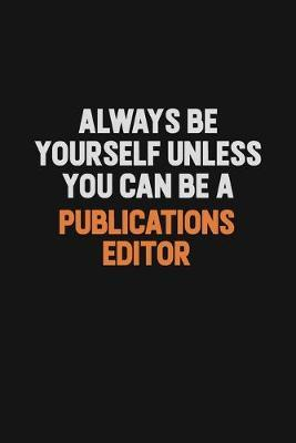 Always Be Yourself Unless You Can Be A Publications Editor by Camila Cooper