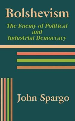 Bolshevism: The Enemy of Political and Industrial Democracy by John Spargo