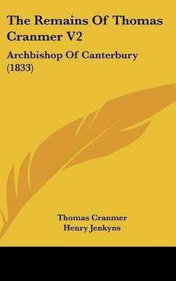 The Remains Of Thomas Cranmer V2: Archbishop Of Canterbury (1833) by Thomas Cranmer