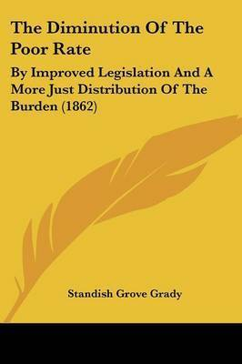 The Diminution of the Poor Rate: By Improved Legislation and a More Just Distribution of the Burden (1862) by Standish Grove Grady