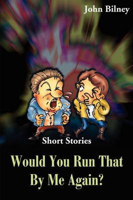 Would You Run That by Me Again?: Short Stories by John Bilney
