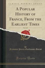 A Popular History of France, from the Earliest Times, Vol. 4 of 4 (Classic Reprint) by Francois Pierre Guilaume Guizot
