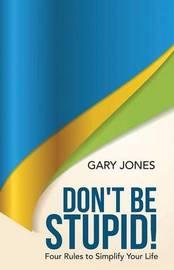 Don't Be Stupid! by Gary Jones
