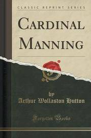 Cardinal Manning (Classic Reprint) by Arthur Wollaston Hutton