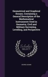 Geometrical and Graphical Essays, Containing a General Description of the Mathematical Instruments Used in Geometry, Civil and Military Surveying, Levelling, and Perspective by George Adams