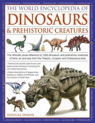 World Encyclopedia of Dinosaurs and Prehistoric Creatures: The Ultimate Visual Reference to 1000 Dinosaurs and Prehistoric Creatures of Land, Air and Sea from the Triassic, Jurassic and Cretaceous Eras by Dougal Dixon