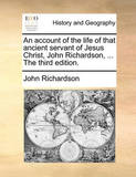 An Account of the Life of That Ancient Servant of Jesus Christ, John Richardson, ... the Third Edition. by (John) Richardson