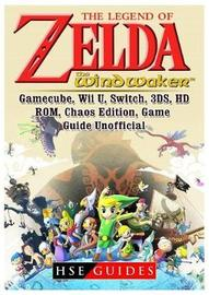 The Legend of Zelda the Wind Waker, Gamecube, Wii U, Switch, 3ds, Hd, Rom, Chaos Edition, Game Guide Unofficial by Hse Guides