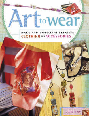 Art to Wear: Make and Embellish Creative Clothing and Accessories by Jana Ewy image
