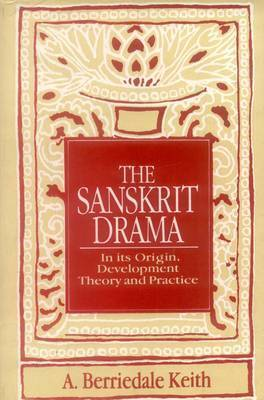The Sanskrit Drama: In Its Origin, Development, Theoory and Practice by Arthur Berriedale Keith