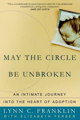 May the Circle Be Unbroken: An Intimate Journey Into the Heart of Adoption by Lynn C Franklin