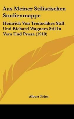Aus Meiner Stilistischen Studienmappe: Heinrich Von Treitschkes Still Und Richard Wagners Stil in Vers Und Prosa (1910) by Albert Fries