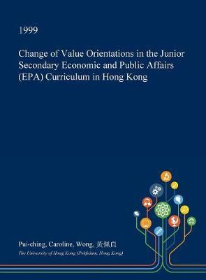 Change of Value Orientations in the Junior Secondary Economic and Public Affairs (EPA) Curriculum in Hong Kong by Pui-Ching Caroline Wong