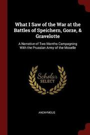 What I Saw of the War at the Battles of Speichern, Gorze, & Gravelotte by * Anonymous image