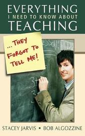 Everything I Need to Know About Teaching . . . They Forgot to Tell Me! by Stacey Jarvis