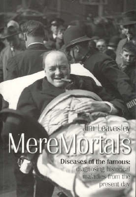 Mere Mortals: Diseases of the Famous - Diagnosing Historical Maladies from the Present Day by James Leavesley image