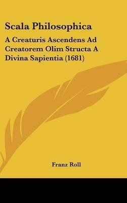 Scala Philosophica: A Creaturis Ascendens Ad Creatorem Olim Structa a Divina Sapientia (1681) by Franz Roll