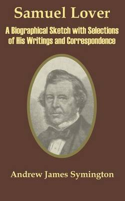 Samuel Lover: A Biographical Sketch with Selections of His Writings and Correspondence by Andrew James Symington