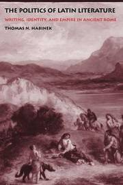 The Politics of Latin Literature by Thomas N Habinek