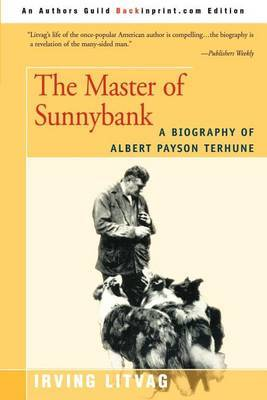 The Master of Sunnybank: A Biography of Albert Payson Terhune by Irving Litvag
