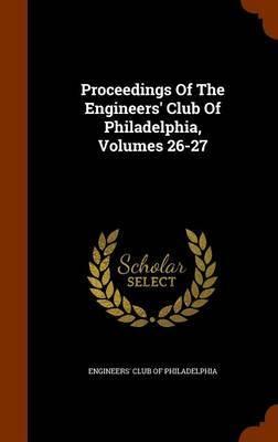 Proceedings of the Engineers' Club of Philadelphia, Volumes 26-27