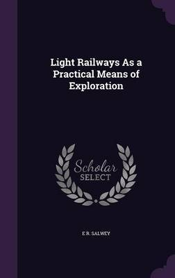 Light Railways as a Practical Means of Exploration by E R Salwey