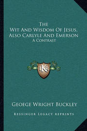 The Wit and Wisdom of Jesus, Also Carlyle and Emerson: A Contrast by Geoege Wright Buckley