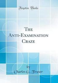 The Anti-Examination Craze (Classic Reprint) by Charles G Fraser image