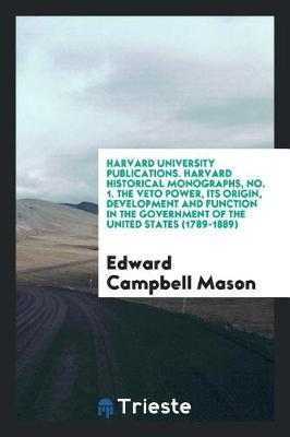 Harvard University Publications. Harvard Historical Monographs, No. 1. the Veto Power, Its Origin, Development and Function in the Government of the United States (1789-1889) by Edward Campbell Mason