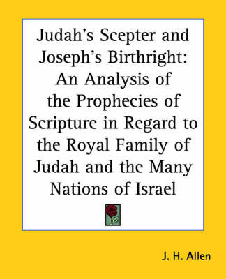 Judah's Sceptre and Joseph's Birthright: An Analysis of the Prophecies of Scripture in Regard to the Royal Family of Judah and the Many Nations of Israel by J.H. Allen