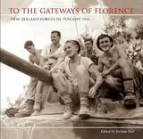 To the Gateways of Florence: New Zealand Forces in Tuscany 1944 by Stefano Fusi