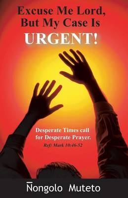 Excuse Me Lord But My Case Is Urgent by Ongolo Muteto
