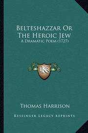 Belteshazzar or the Heroic Jew: A Dramatic Poem (1727) by Thomas Harrison