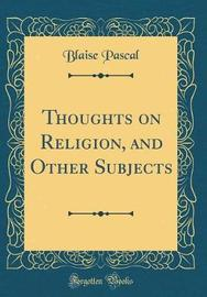 Thoughts on Religion, and Other Subjects (Classic Reprint) by Blaise Pascal image