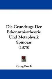 Die Grundzuge Der Erkenntnisztheorie Und Metaphysik Spinozas (1875) by Georg Busolt