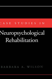 Case Studies in Neuropsychological Rehabilitation by Barbara A Wilson