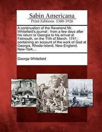 A Continuation of the Reverend Mr. Whitefield's Journal: From a Few Days After His Return to Georgia to His Arrival at Falmouth, on the 11th of March, 1741: Containing an Account of the Work of God at Georgia, Rhode-Island, New-England, New-York, ... by George Whitefield