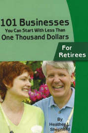 101 Businesses You Can Start with Less Than One Thousand Dollars - For Retirees by Heather L. Shepherd image