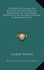 A Defense of Natural and Revealed Religion; Being an Abridgment of the Sermons Preached at the Lectures Founded by Robert Boyle V4 by Gilbert Burnet