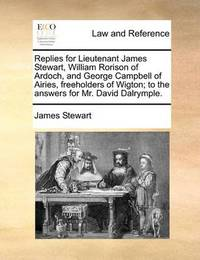 Replies for Lieutenant James Stewart, William Rorison of Ardoch, and George Campbell of Airies, Freeholders of Wigton; To the Answers for Mr. David Dalrymple by James Stewart