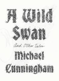 A Wild Swan by Michael Cunningham