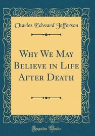 Why We May Believe in Life After Death (Classic Reprint) by Charles Edward Jefferson image