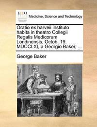 Oratio Ex Harveii Instituto Habita in Theatro Collegii Regalis Medicorum Londinensis, Octob. 19. MDCCLXI, a Georgio Baker, ... by George Baker