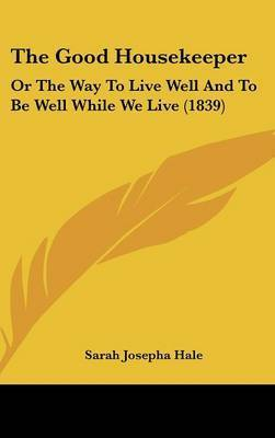 The Good Housekeeper: Or the Way to Live Well and to Be Well While We Live (1839) by Sarah Josepha Hale