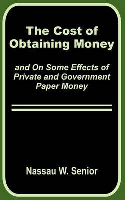 The Cost of Obtaining Money and on Some Effects of Private and Government Paper Money by Nassau William Senior image