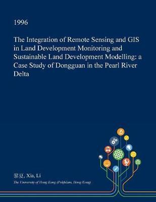 The Integration of Remote Sensing and GIS in Land Development Monitoring and Sustainable Land Development Modelling by Xia Li