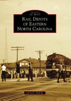 Rail Depots of Eastern North Carolina by Larry K Jr Neal