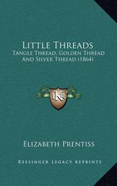 Little Threads: Tangle Thread, Golden Thread and Silver Thread (1864) by Elizabeth Prentiss