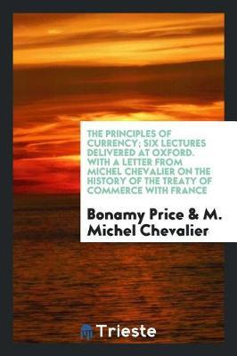The Principles of Currency; Six Lectures Delivered at Oxford. with a Letter from Michel Chevalier on the History of the Treaty of Commerce with France by Bonamy Price